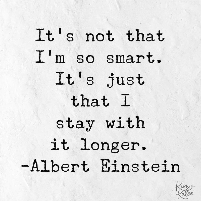 It's not that I'm so smart. It's just that I stay with it longer. - Albert Einstein